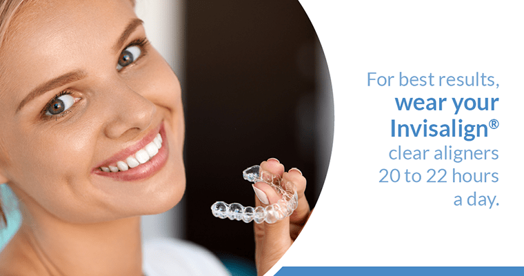 For best results, wear your Invisalign clear aligners 20 to 22 hours a day.