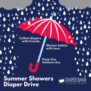 Diaper Bank of North Carolina Summer Showers Diaper Drive. Collect diapers with friends. Shower babies with love. Keep tiny bottoms dry.